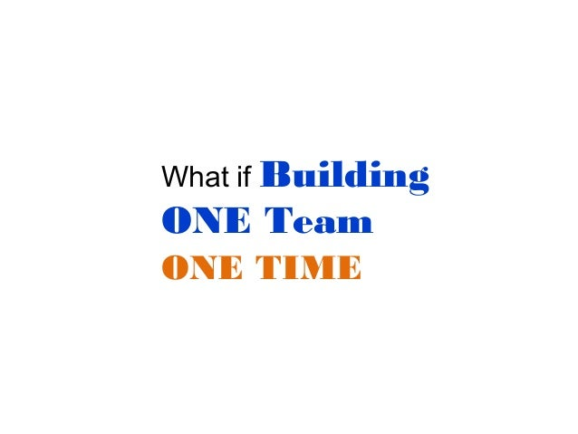 What if Building  ONE Team ONE TIME