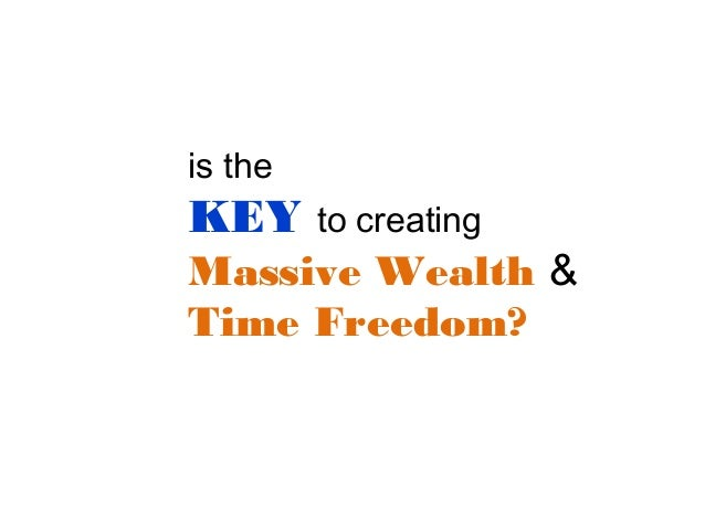is the  KEY  to creating  Massive Wealth & Time Freedom?