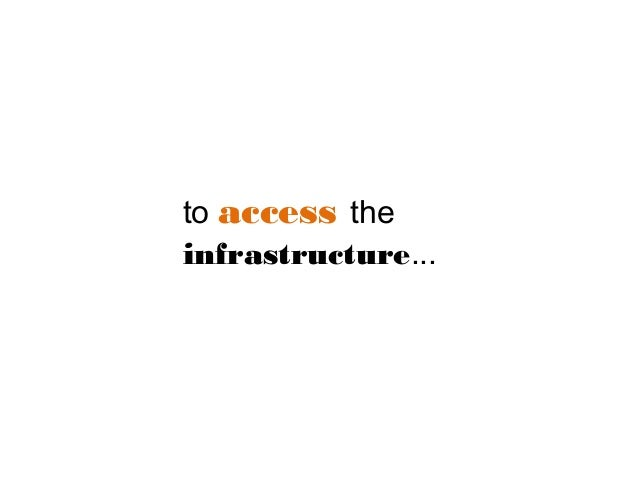 to access the infrastructure...