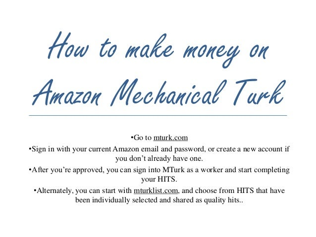 How to make money on  Amazon Mechanical Turk  •Go to mturk.com  •Sign in with your current Amazon email and password, or c...