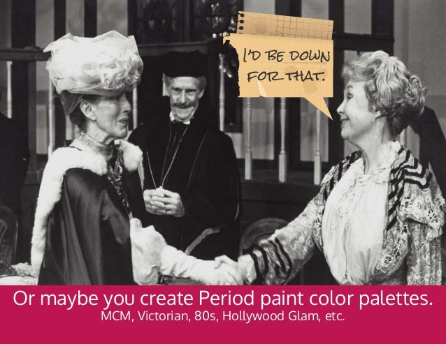 Or maybe you create Period paint color palettes. MCM, Victorian, 80s, Hollywood Glam, etc. I'd be down for that.