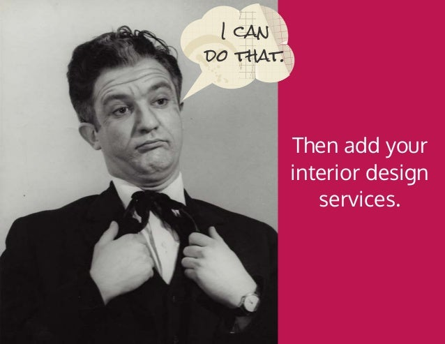 Then add your interior design services. I can do that.