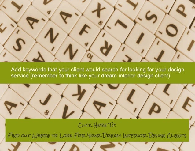 Add keywords that your client would search for looking for your design service (remember to think like your dream interior...