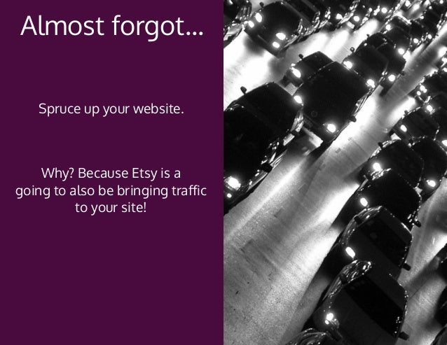 Why? Because Etsy is a going to also be bringing traffic to your site! Spruce up your website. Almost forgot...