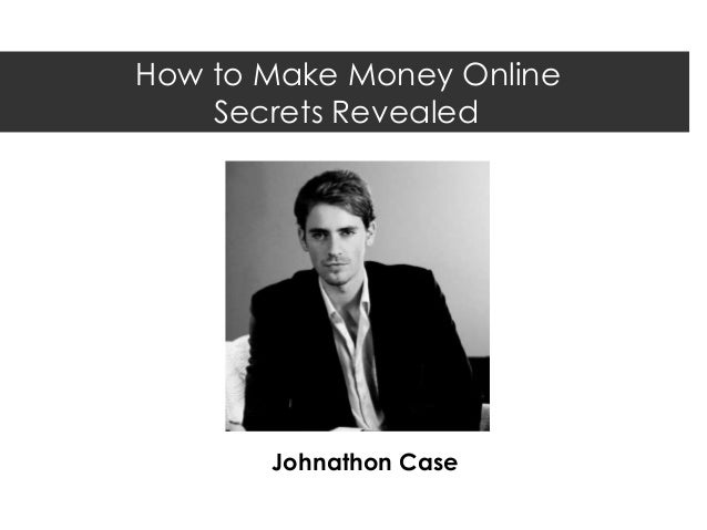 How to Make Money Online    Secrets Revealed       Johnathon Case