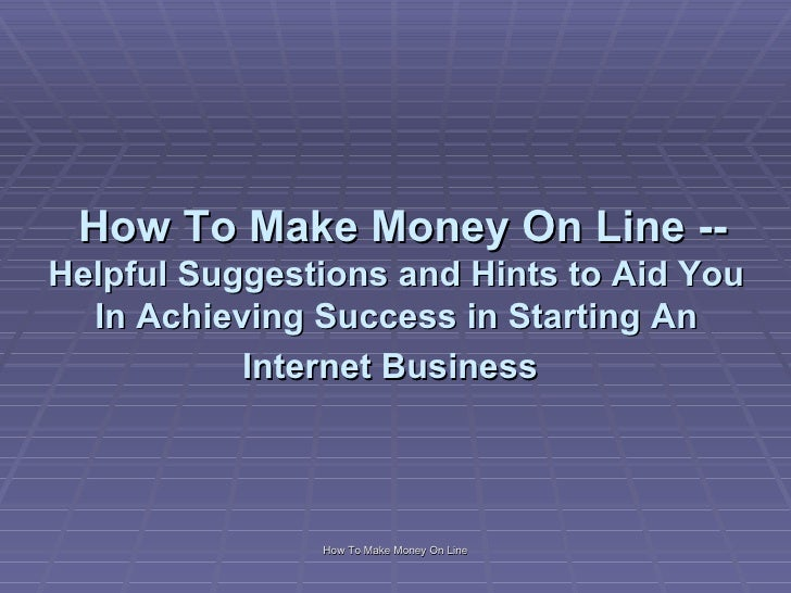 How To Make Money On Line -- Helpful Suggestions and Hints to Aid You In Achieving Success in Starting An Internet Busin...