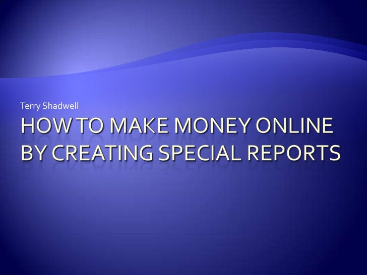 How to Make Money Online By Creating Special Reports<br />Terry Shadwell<br />