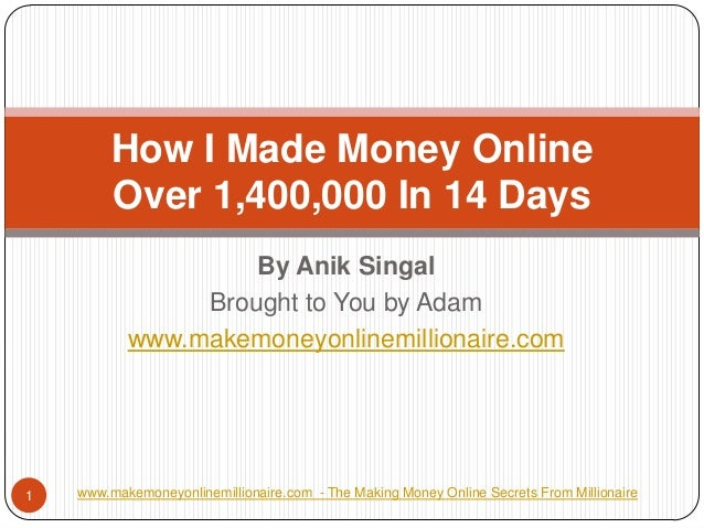 By AnikSingal  Brought to You by Adam  www.makemoneyonlinemillionaire.com  How I Made Money OnlineOver 1,400,000 In 14 Day...