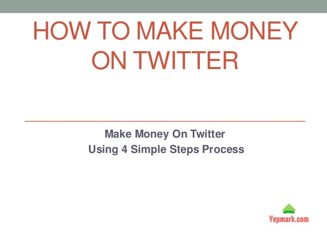 HOW TO MAKE MONEY ON TWITTER Make Money On Twitter Using 4 Simple Steps Process