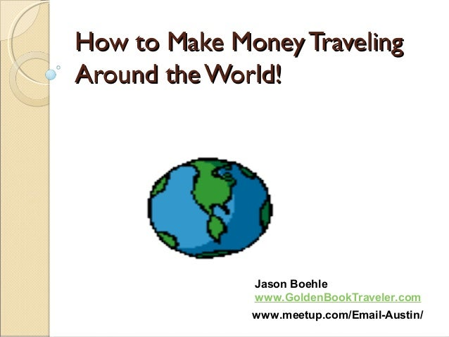 How to Make Money TravelingHow to Make Money Traveling Around theWorld!Around theWorld! Jason Boehle www.GoldenBookTravele...