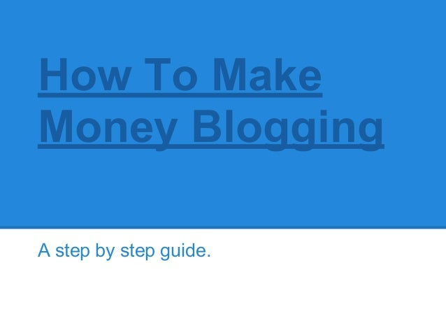 How To MakeMoney BloggingA step by step guide.