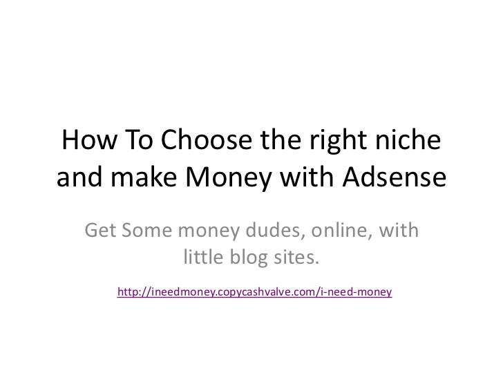 How To Choose the right nicheand make Money with Adsense  Get Some money dudes, online, with           little blog sites. ...