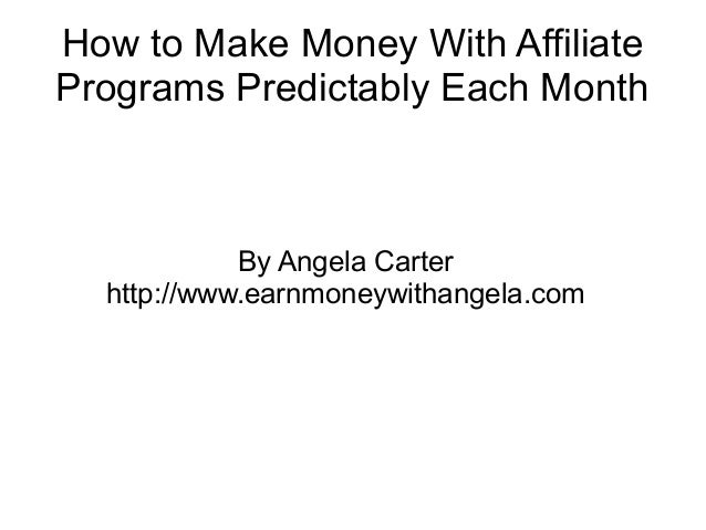 How to Make Money With AffiliatePrograms Predictably Each Month            By Angela Carter  http://www.earnmoneywithangel...