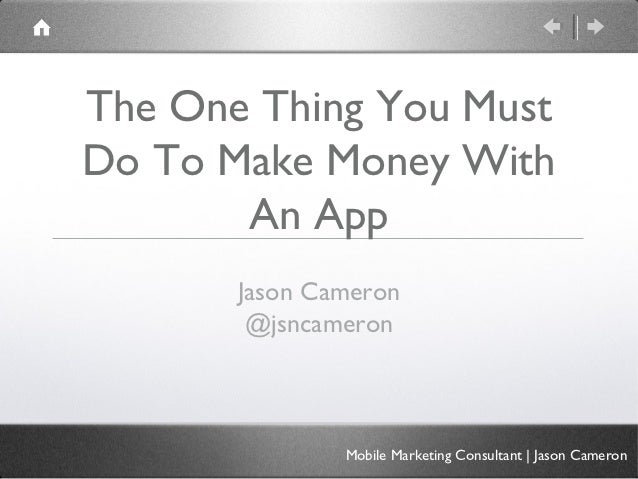 The One Thing You MustDo To Make Money With       An App       Jason Cameron        @jsncameron               Mobile Marke...