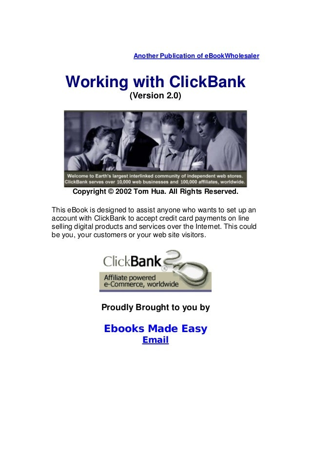 Another Publication of eBookWholesaler Working with ClickBank (Version 2.0) Copyright © 2002 Tom Hua. All Rights Reserved....