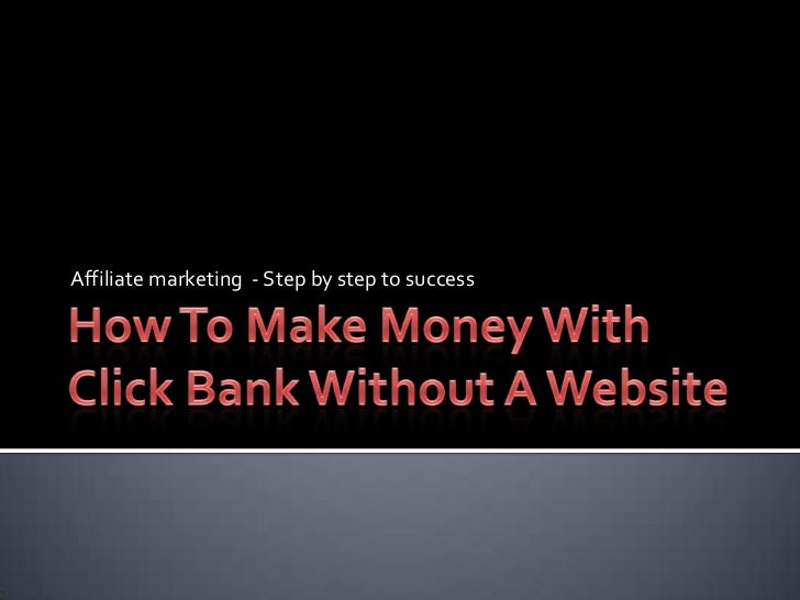 How To Make Money With Click Bank Without A Website<br />Affiliate marketing  - Step by step to success<br />