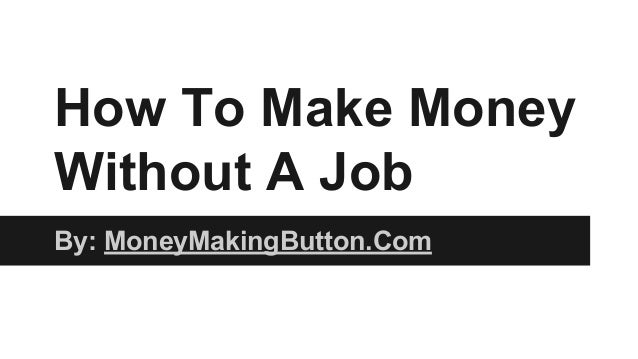How To Make Money Without A Job By: MoneyMakingButton.Com