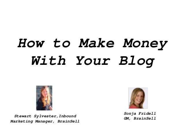 How to Make MoneyWith Your BlogStewart Sylvester,InboundMarketing Manager, BrainSellSonja FridellGM, BrainSell