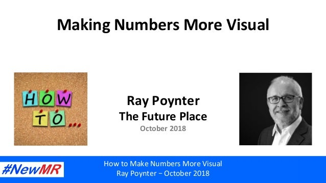 Making	Numbers	More	Visual	 Ray	Poynter	 The	Future	Place	 October	2018	 How	to	Make	Numbers	More	Visual	 Ray	Poynter	–	Oc...