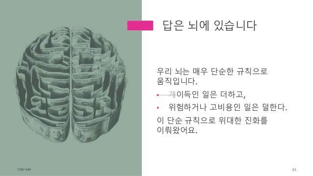 우리 뇌는 매우 단순한 규칙으로 움직입니다. • 개이득인 일은 더하고, • 위험하거나 고비용인 일은 덜한다. 이 단순 규칙으로 위대한 진화를 이뤄왔어요. TONY KIM 22 답은 뇌에 있습니다