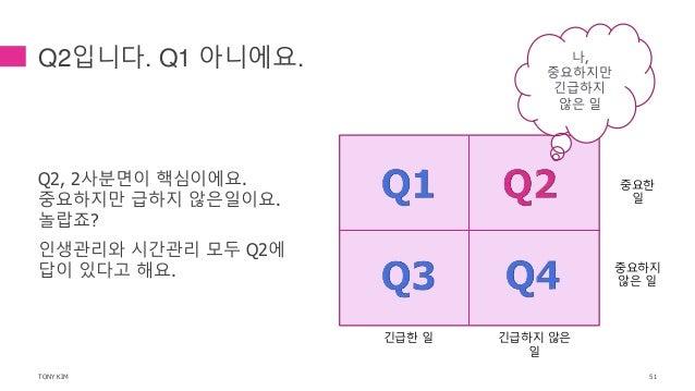 Q2입니다. Q1 아니에요. Q2, 2사분면이 핵심이에요. 중요하지만 급하지 않은일이요. 놀랍죠? 인생관리와 시간관리 모두 Q2에 답이 있다고 해요. TONY KIM 51 중요한 일 중요하지 않은 일 긴급한 일 긴급하지...