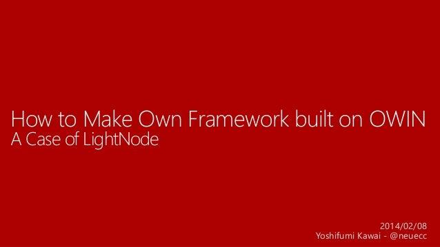 How to Make Own Framework built on OWIN A Case of LightNode 2014/02/08 Yoshifumi Kawai - @neuecc