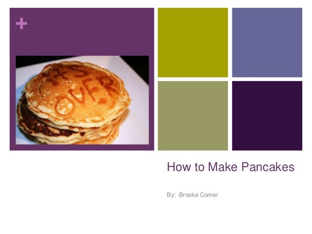 +  How to Make Pancakes By: Brooke Comer