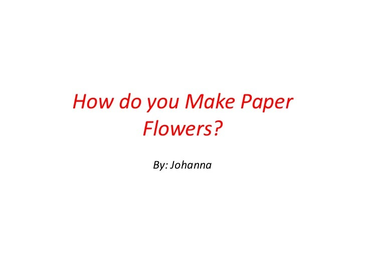 How do you Make Paper      Flowers?       By: Johanna