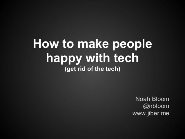 How to make people  happy with tech    (get rid of the tech)                             Noah Bloom                       ...