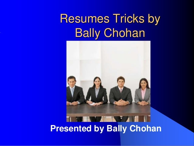 Resumes Tricks by Bally Chohan Presented by Bally Chohan