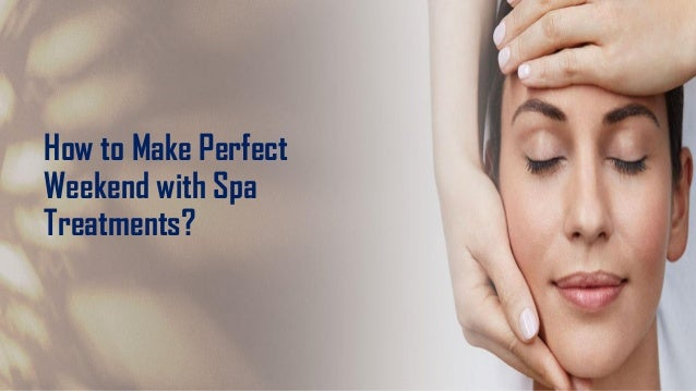 How to Make Perfect Weekend with Spa Treatments?