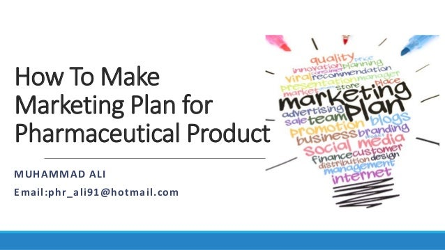 How To Make Marketing Plan for Pharmaceutical Product MUHAMMAD ALI Email:phr_ali91@hotmail.com