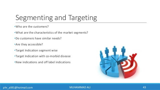 phr_ali91@hotmail.com Segmenting and Targeting •Who are the customers? •What are the characteristics of the market segment...
