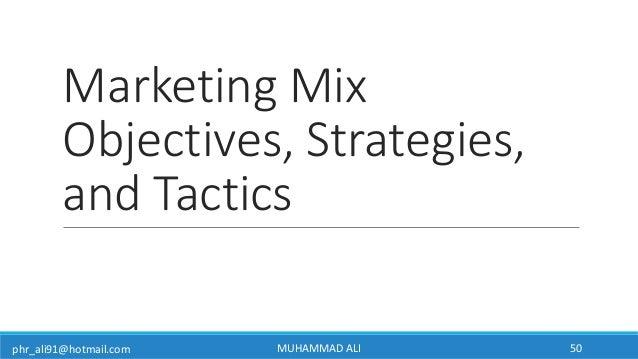 phr_ali91@hotmail.com Marketing Mix Objectives, Strategies, and Tactics MUHAMMAD ALI 50