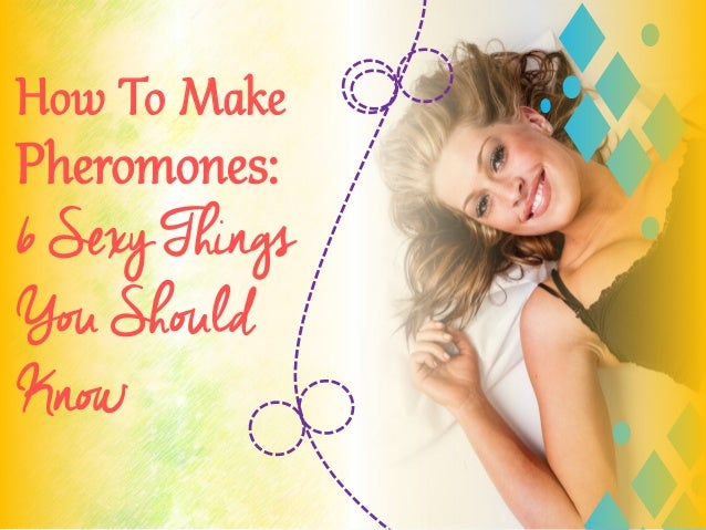 How To Make Pheromones: 6 Sexy Things You Should Know