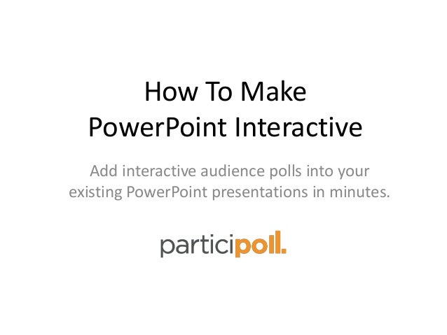 How To Make PowerPoint Interactive Add interactive audience polls into your existing PowerPoint presentations in minutes.