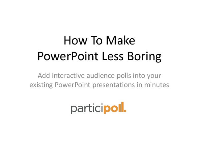 How To Make PowerPoint Less Boring Add interactive audience polls into your existing PowerPoint presentations in minutes