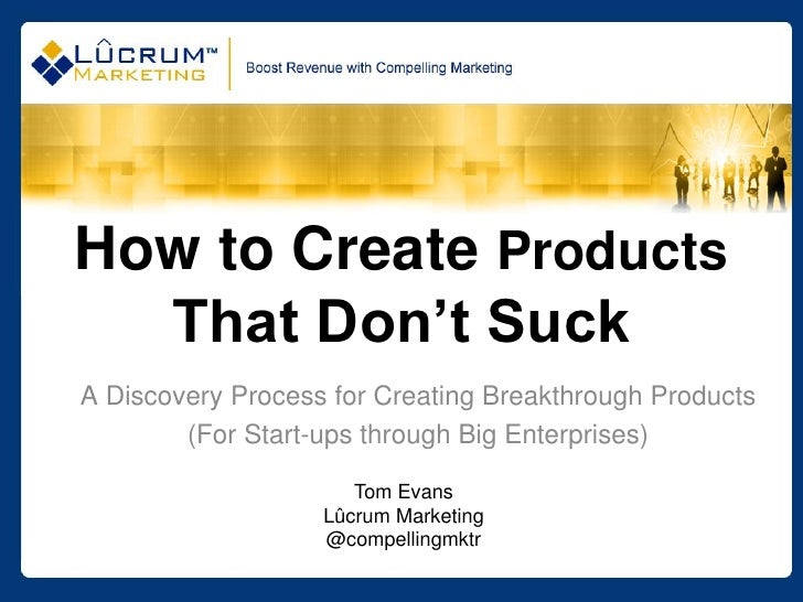 How to Create Products  That Don't SuckA Discovery Process for Creating Breakthrough Products        (For Start-ups throug...