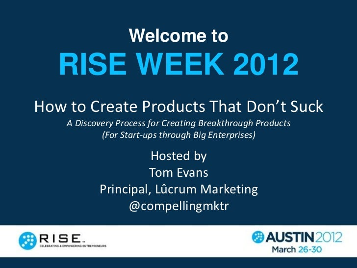 Welcome to   RISE WEEK 2012How to Create Products That Don't Suck    A Discovery Process for Creating Breakthrough Product...