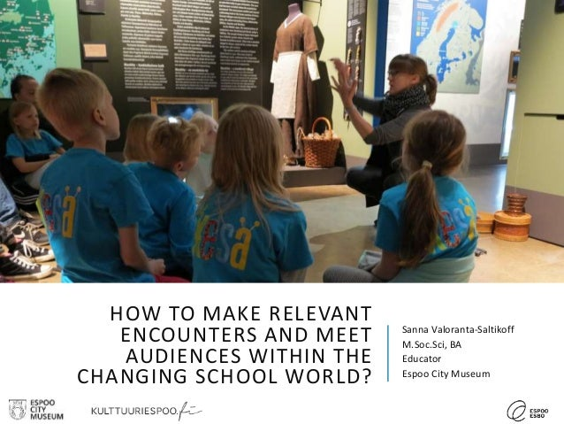 HOW TO MAKE RELEVANT ENCOUNTERS AND MEET AUDIENCES WITHIN THE CHANGING SCHOOL WORLD? Sanna Valoranta-Saltikoff M.Soc.Sci, ...
