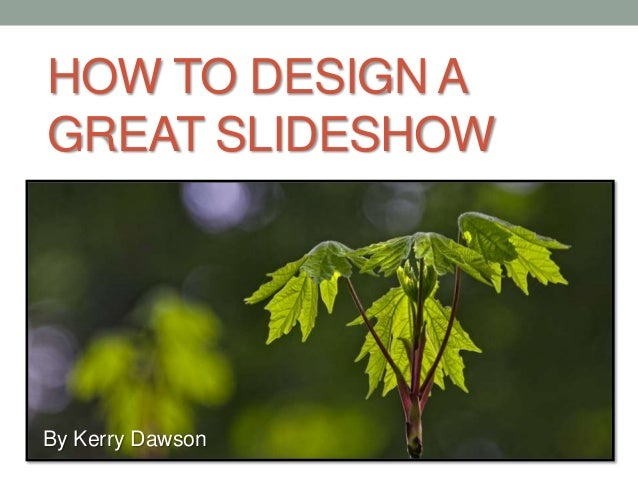 HOW TO DESIGN A GREAT SLIDESHOW By Kerry Dawson