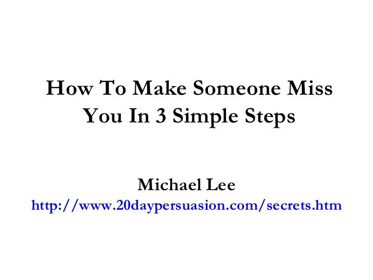 How To Make Someone Miss You In 3 Simple Steps Michael Lee http://www.20daypersuasion.com/secrets.htm