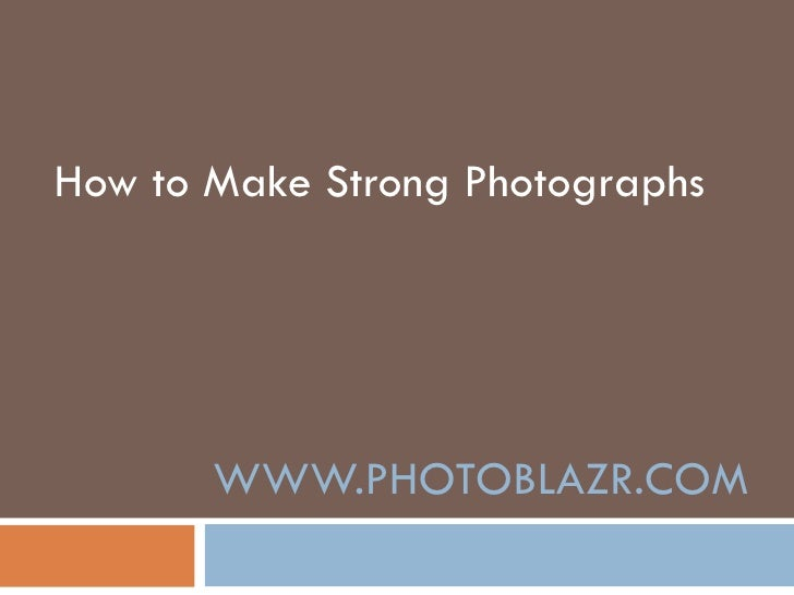 WWW.PHOTOBLAZR.COM How to  make  strong photographs