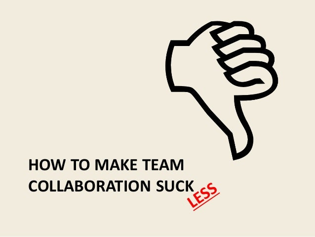 HOW TO MAKE TEAM COLLABORATION SUCK