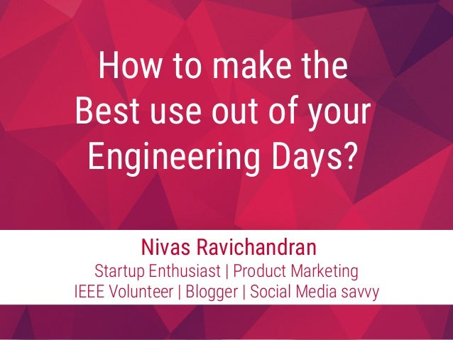 How to make the  Best use out of your  Engineering Days?  Nivas Ravichandran Startup Enthusiast | Product Marketing  IEEE ...