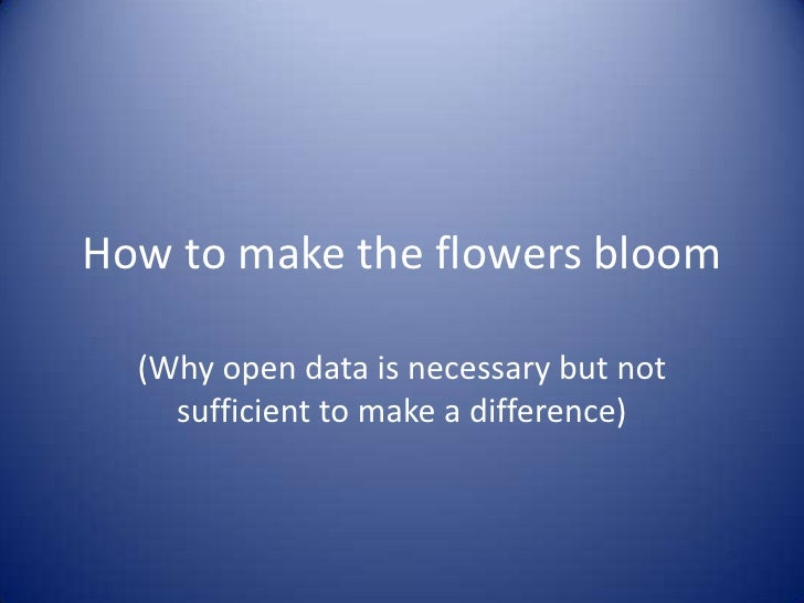 How to make the flowers bloom<br />(Why open data is necessary but not sufficient to make a difference)<br />