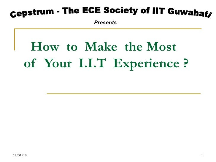 How  to  Make  the Most of  Your  I.I.T  Experience ? 12/31/10 Cepstrum - The ECE Society of IIT Guwahati Presents
