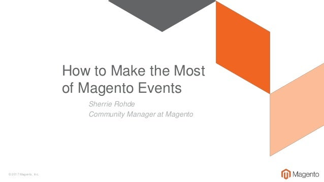 © 2017 Magento, Inc. Sherrie Rohde Community Manager at Magento How to Make the Most of Magento Events