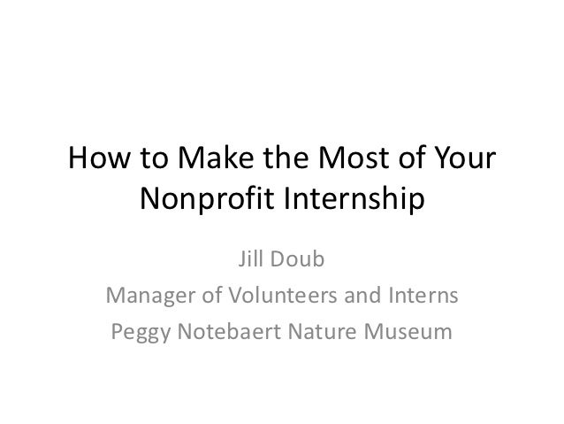 How to Make the Most of Your    Nonprofit Internship              Jill Doub  Manager of Volunteers and Interns  Peggy Note...