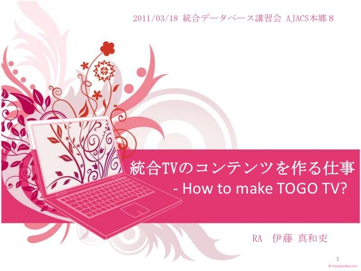 2011/03/18 統合データベース講習会 AJACS本郷8<br />統合TVのコンテンツを作る仕事- How to make TOGO TV?<br /> RA 伊藤 真和吏<br />1<br />